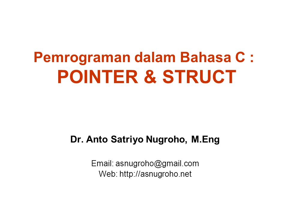 Pemrograman dalam Bahasa C : POINTER & STRUCT Dr. Anto Satriyo Nugroho, M.Eng Email: asnugroho@gmail.com Web: http://asnugroho.net