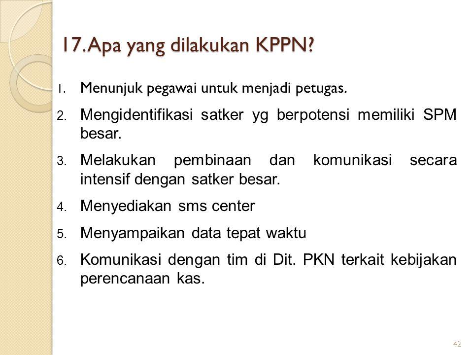 17. Apa yang dilakukan KPPN? 1. Menunjuk pegawai untuk menjadi petugas. 2. Mengidentifikasi satker yg berpotensi memiliki SPM besar. 3. Melakukan pemb