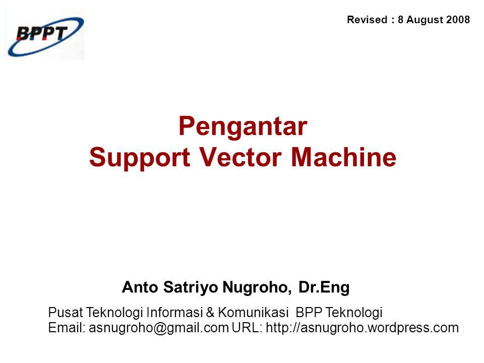 Anto Satriyo Nugroho, Dr.Eng Pusat Teknologi Informasi & Komunikasi BPP Teknologi Email: asnugroho@gmail.com URL: http://asnugroho.wordpress.com Revised : 8 August 2008 Pengantar Support Vector Machine