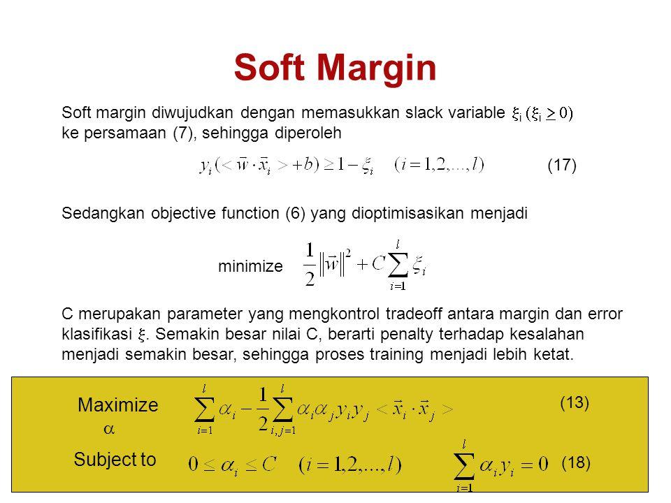 Soft Margin Soft margin diwujudkan dengan memasukkan slack variable  i  i  ke persamaan (7), sehingga diperoleh Sedangkan objective function (6) yang dioptimisasikan menjadi C merupakan parameter yang mengkontrol tradeoff antara margin dan error klasifikasi .