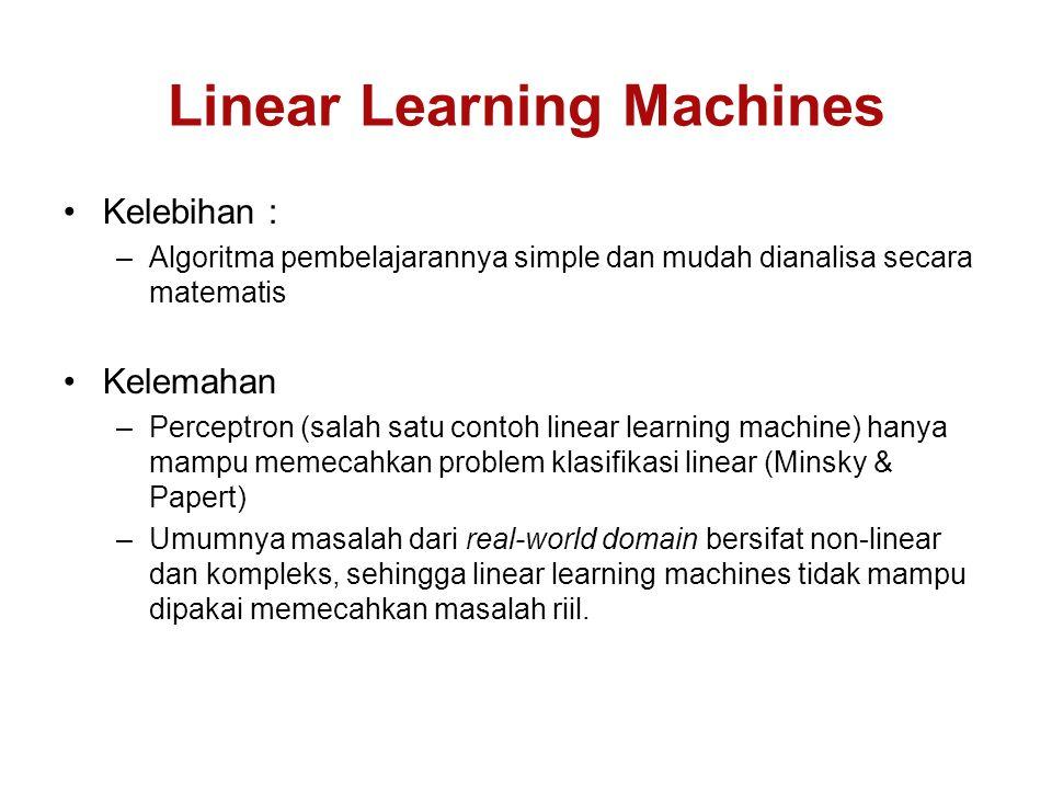 Linear Learning Machines Kelebihan : –Algoritma pembelajarannya simple dan mudah dianalisa secara matematis Kelemahan –Perceptron (salah satu contoh linear learning machine) hanya mampu memecahkan problem klasifikasi linear (Minsky & Papert) –Umumnya masalah dari real-world domain bersifat non-linear dan kompleks, sehingga linear learning machines tidak mampu dipakai memecahkan masalah riil.