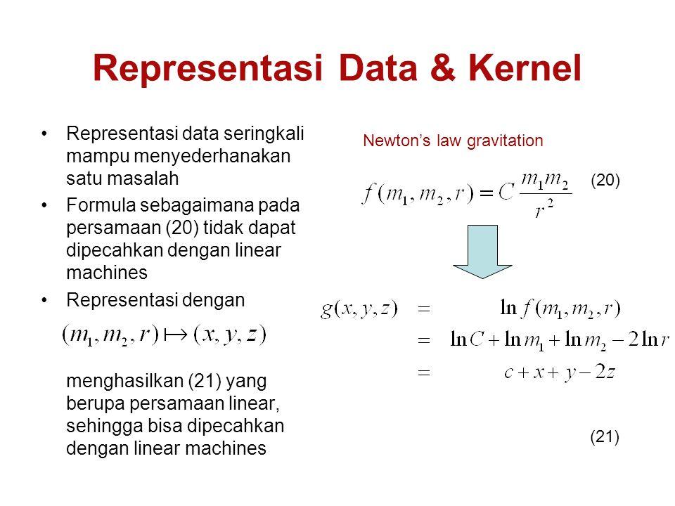 Representasi Data & Kernel Representasi data seringkali mampu menyederhanakan satu masalah Formula sebagaimana pada persamaan (20) tidak dapat dipecahkan dengan linear machines Representasi dengan menghasilkan (21) yang berupa persamaan linear, sehingga bisa dipecahkan dengan linear machines (20) Newton's law gravitation (21)