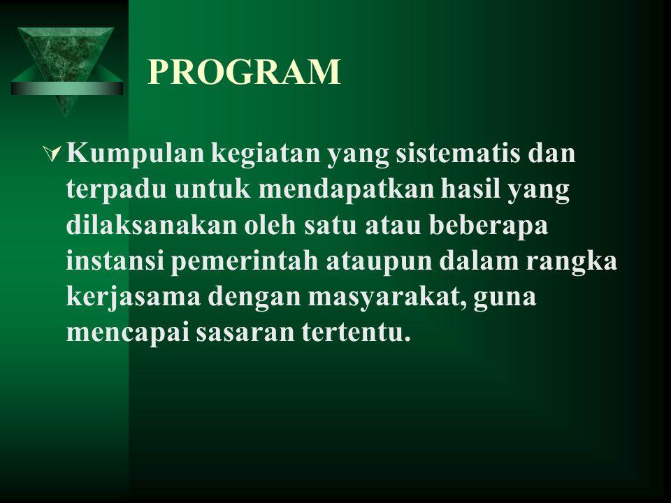 PROGRAM  Kumpulan kegiatan yang sistematis dan terpadu untuk mendapatkan hasil yang dilaksanakan oleh satu atau beberapa instansi pemerintah ataupun dalam rangka kerjasama dengan masyarakat, guna mencapai sasaran tertentu.