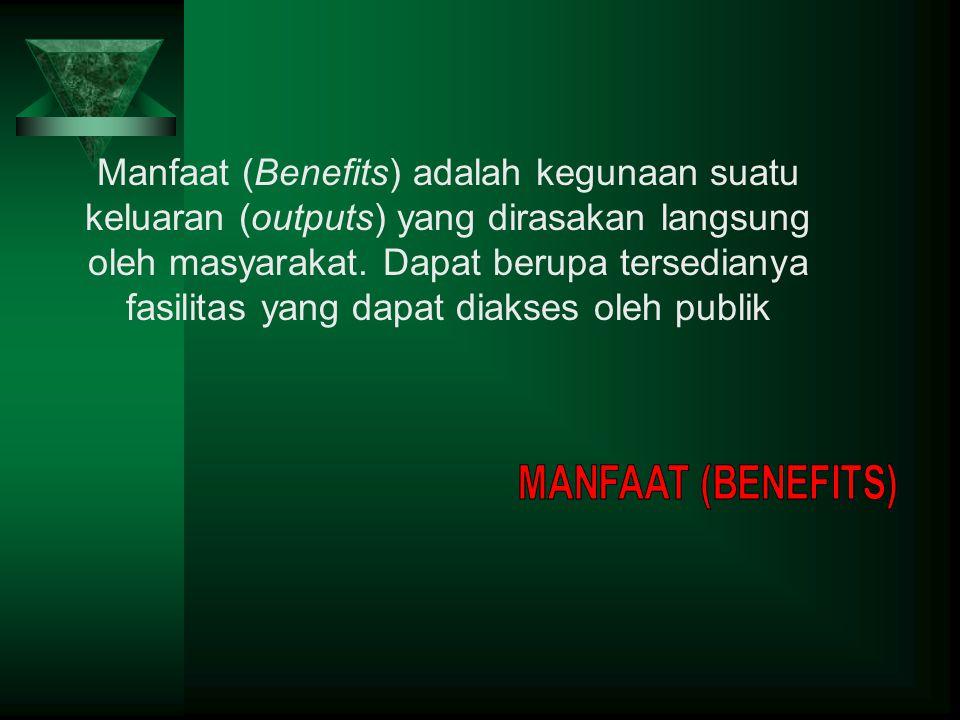 Manfaat (Benefits) adalah kegunaan suatu keluaran (outputs) yang dirasakan langsung oleh masyarakat.