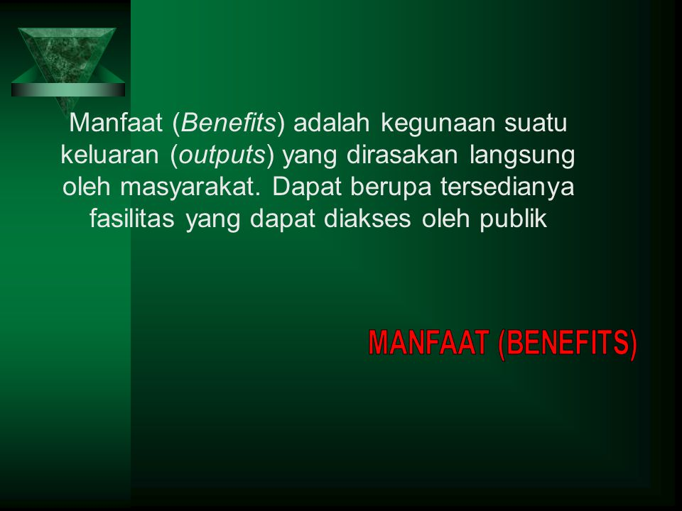 Manfaat (Benefits) adalah kegunaan suatu keluaran (outputs) yang dirasakan langsung oleh masyarakat. Dapat berupa tersedianya fasilitas yang dapat dia