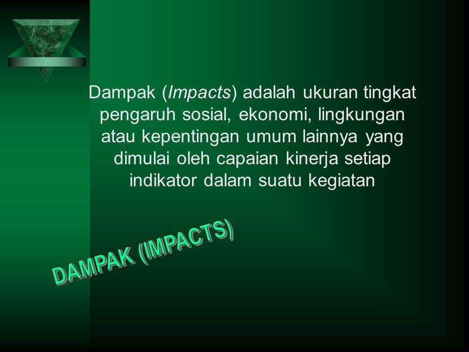 Dampak (Impacts) adalah ukuran tingkat pengaruh sosial, ekonomi, lingkungan atau kepentingan umum lainnya yang dimulai oleh capaian kinerja setiap indikator dalam suatu kegiatan