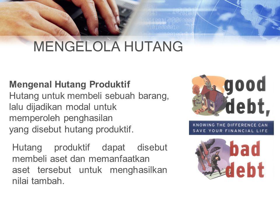 MENGELOLA HUTANG Mengenal Hutang Produktif Hutang untuk membeli sebuah barang, lalu dijadikan modal untuk memperoleh penghasilan yang disebut hutang produktif.
