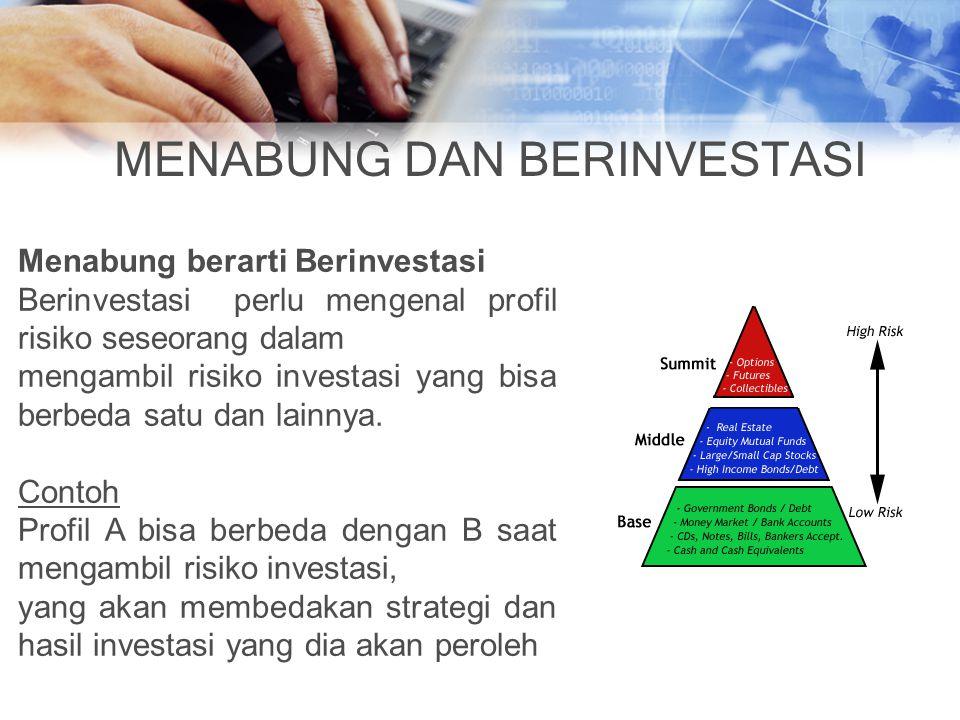 MENABUNG DAN BERINVESTASI Menabung berarti Berinvestasi Berinvestasi perlu mengenal profil risiko seseorang dalam mengambil risiko investasi yang bisa