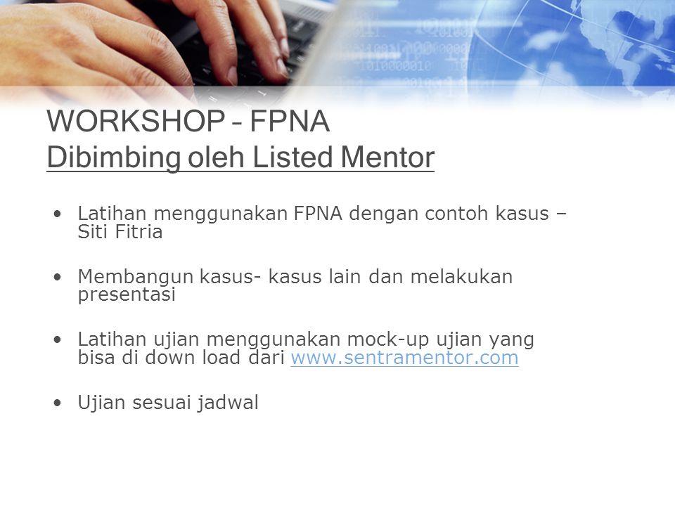 WORKSHOP – FPNA Dibimbing oleh Listed Mentor Latihan menggunakan FPNA dengan contoh kasus – Siti Fitria Membangun kasus- kasus lain dan melakukan pres