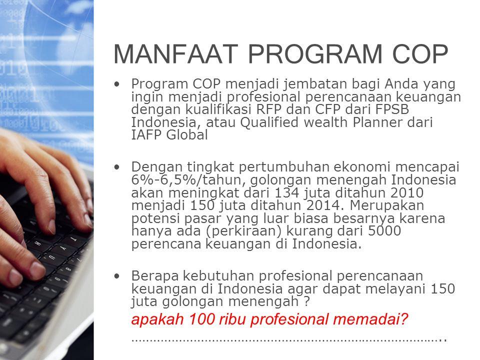 MANFAAT PROGRAM COP Program COP menjadi jembatan bagi Anda yang ingin menjadi profesional perencanaan keuangan dengan kualifikasi RFP dan CFP dari FPSB Indonesia, atau Qualified wealth Planner dari IAFP Global Dengan tingkat pertumbuhan ekonomi mencapai 6%-6,5%/tahun, golongan menengah Indonesia akan meningkat dari 134 juta ditahun 2010 menjadi 150 juta ditahun 2014.