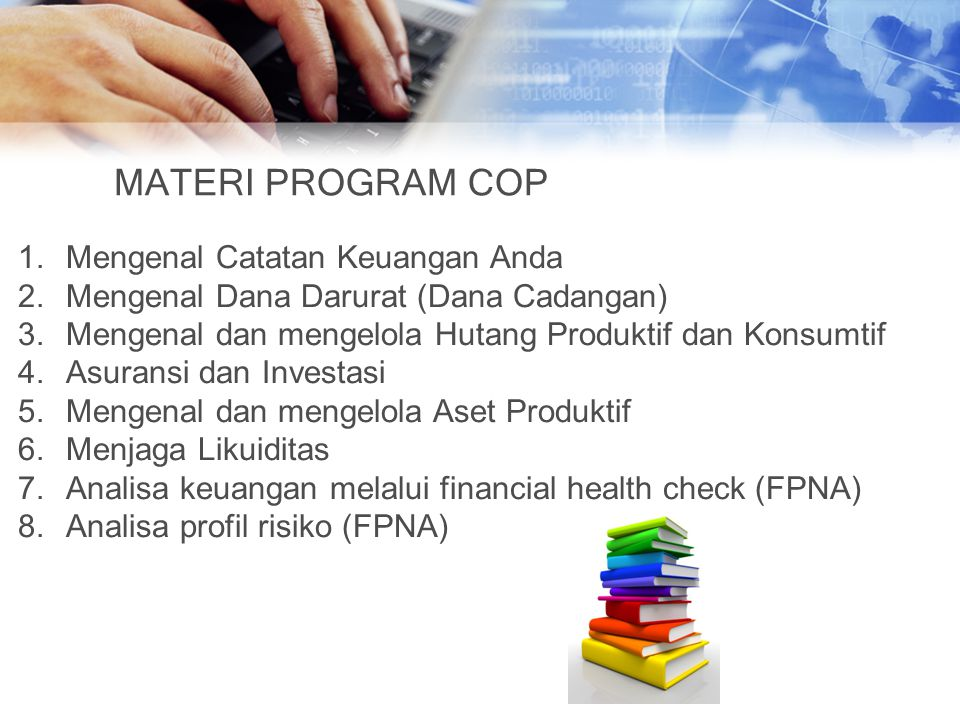 MATERI PROGRAM COP 1.Mengenal Catatan Keuangan Anda 2.Mengenal Dana Darurat (Dana Cadangan) 3.Mengenal dan mengelola Hutang Produktif dan Konsumtif 4.Asuransi dan Investasi 5.Mengenal dan mengelola Aset Produktif 6.Menjaga Likuiditas 7.Analisa keuangan melalui financial health check (FPNA) 8.Analisa profil risiko (FPNA)