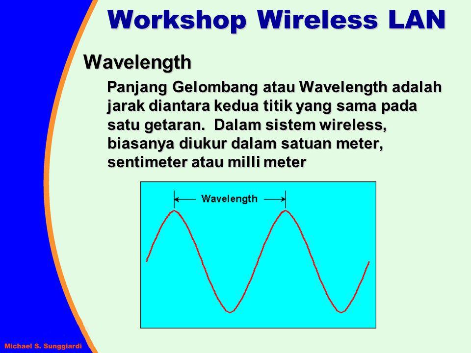 Frequency dan Wavelength Frequency dan Wavelength digambarkan dalam persamaan : dimana : = wavelength dalam meters = wavelength dalam meters f = frequency dalam Hertz (getaran/detik) c = kecepatan cahaya (3X10 8 meter/detik) Workshop Wireless LAN