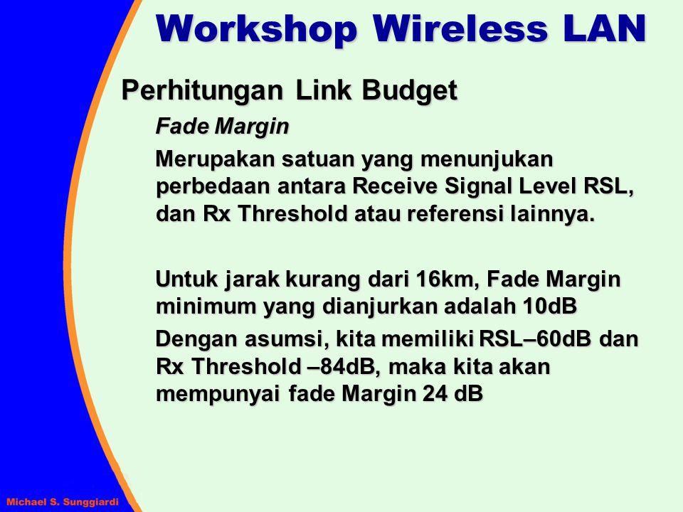 Workshop Wireless LAN Perhitungan Link Budget Fade Margin Merupakan satuan yang menunjukan perbedaan antara Receive Signal Level RSL, dan Rx Threshold
