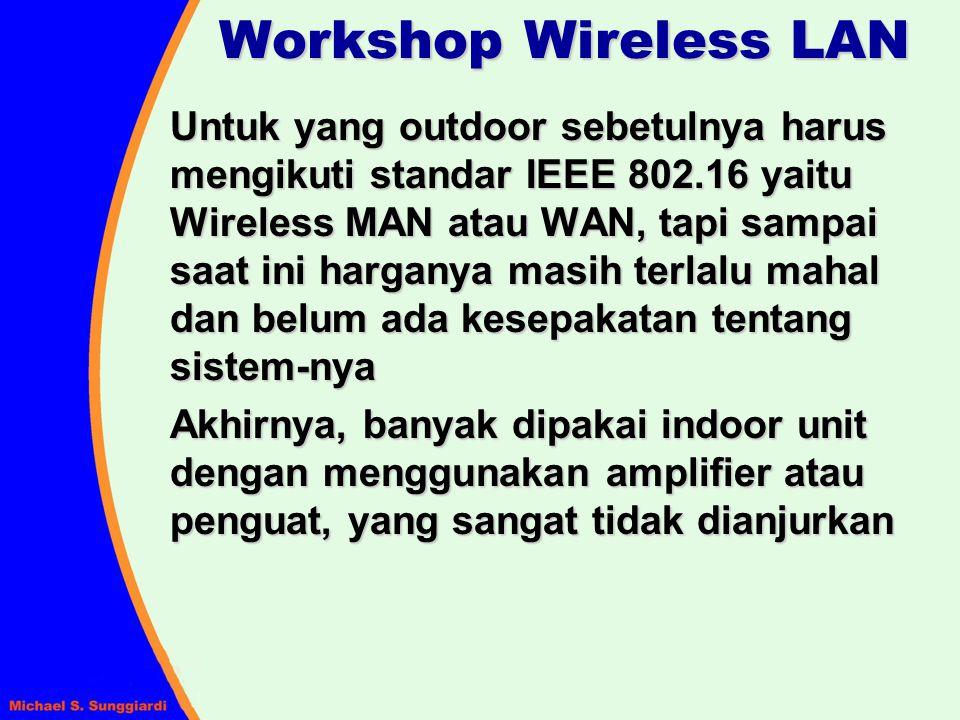 Workshop Wireless LAN Untuk yang outdoor sebetulnya harus mengikuti standar IEEE 802.16 yaitu Wireless MAN atau WAN, tapi sampai saat ini harganya mas