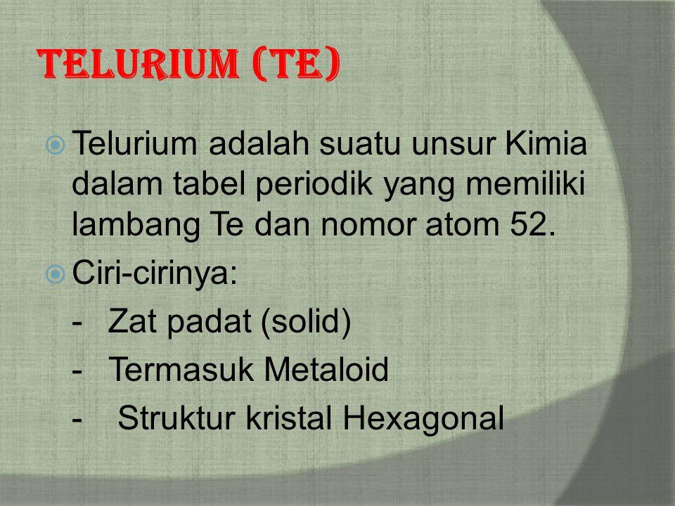 Telurium (Te)  Telurium adalah suatu unsur Kimia dalam tabel periodik yang memiliki lambang Te dan nomor atom 52.  Ciri-cirinya: -Zat padat (solid)
