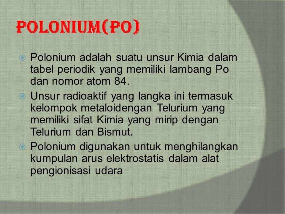 Polonium(Po)  Polonium adalah suatu unsur Kimia dalam tabel periodik yang memiliki lambang Po dan nomor atom 84.  Unsur radioaktif yang langka ini t