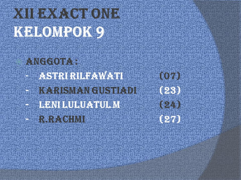 XII EXACT ONE Kelompok 9  Anggota : - Astri Rilfawati(07) -Karisman Gustiadi(23) - Leni Luluatul M(24) -R.Rachmi (27)