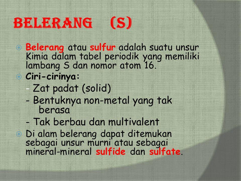 Belerang(S)  Belerang atau sulfur adalah suatu unsur Kimia dalam tabel periodik yang memiliki lambang S dan nomor atom 16.  Ciri-cirinya: - Zat pada