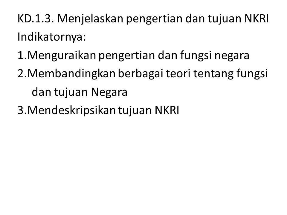 KD.1.3. Menjelaskan pengertian dan tujuan NKRI Indikatornya: 1.Menguraikan pengertian dan fungsi negara 2.Membandingkan berbagai teori tentang fungsi