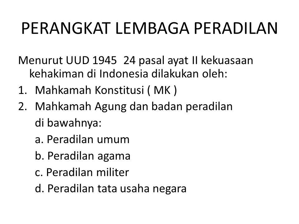 PERANGKAT LEMBAGA PERADILAN Menurut UUD 1945 24 pasal ayat II kekuasaan kehakiman di Indonesia dilakukan oleh: 1.Mahkamah Konstitusi ( MK ) 2.Mahkamah