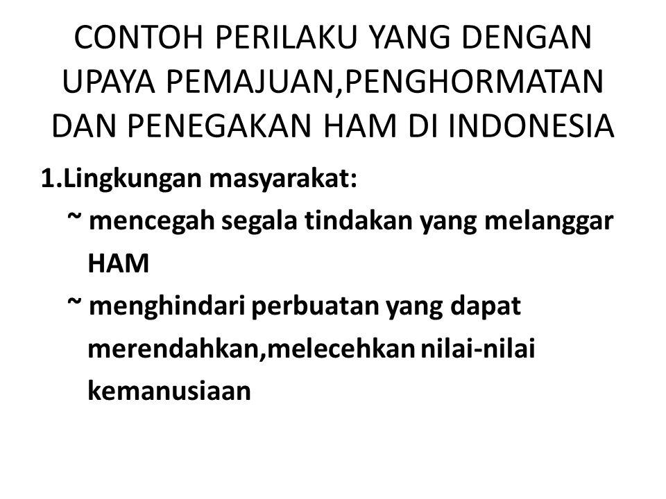 CONTOH PERILAKU YANG DENGAN UPAYA PEMAJUAN,PENGHORMATAN DAN PENEGAKAN HAM DI INDONESIA 1.Lingkungan masyarakat: ~ mencegah segala tindakan yang melang
