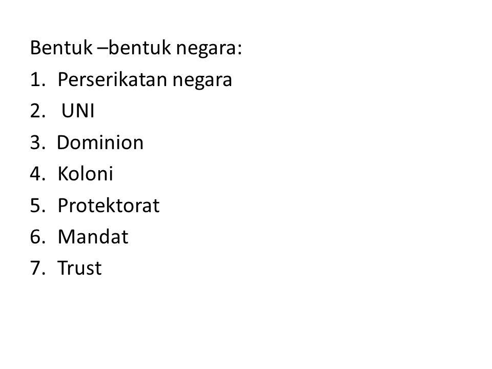 Bentuk –bentuk negara: 1.Perserikatan negara 2. UNI 3. Dominion 4.Koloni 5.Protektorat 6.Mandat 7.Trust