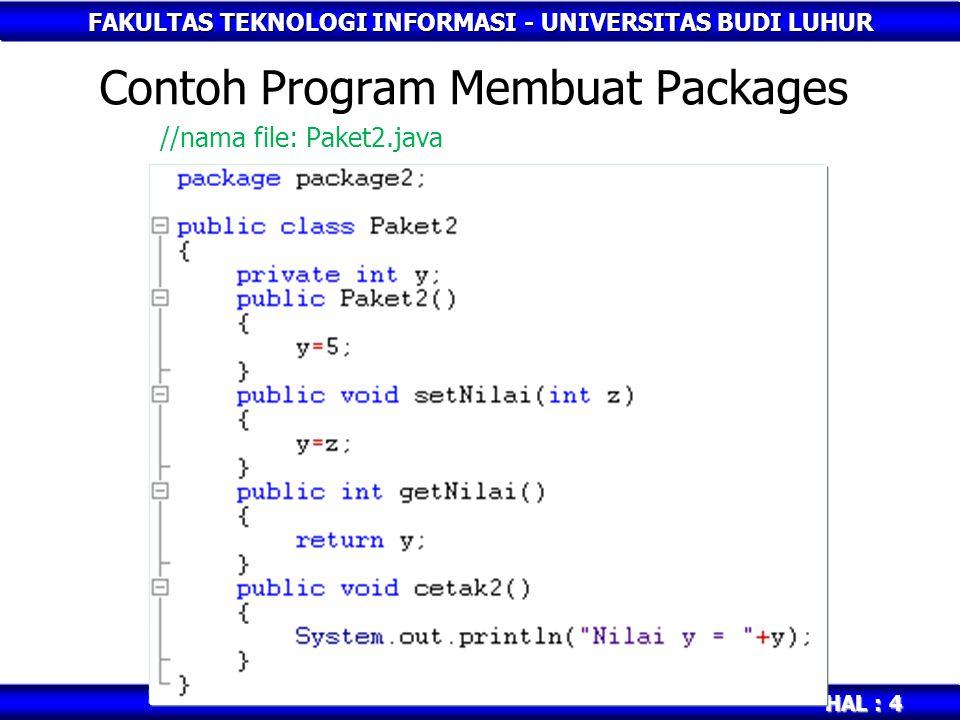 FAKULTAS TEKNOLOGI INFORMASI - UNIVERSITAS BUDI LUHUR HAL : 5 Mengakses Packages Untuk menggunakan class yang didefinisikan dalam suatu package, Anda dapat menuliskannya dengan menggunakan full package class atau menggunakan keyword import Contoh: import package2.Paket2; atau package2.Paket2 objek2 = new package2.Paket2();