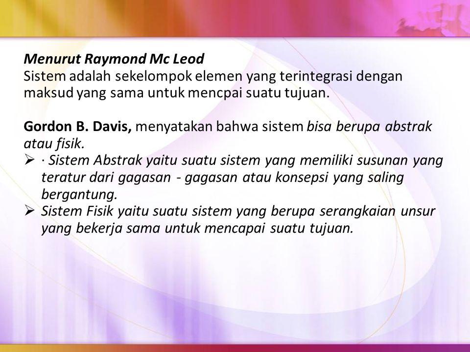 Menurut Raymond Mc Leod Sistem adalah sekelompok elemen yang terintegrasi dengan maksud yang sama untuk mencpai suatu tujuan. Gordon B. Davis, menyata