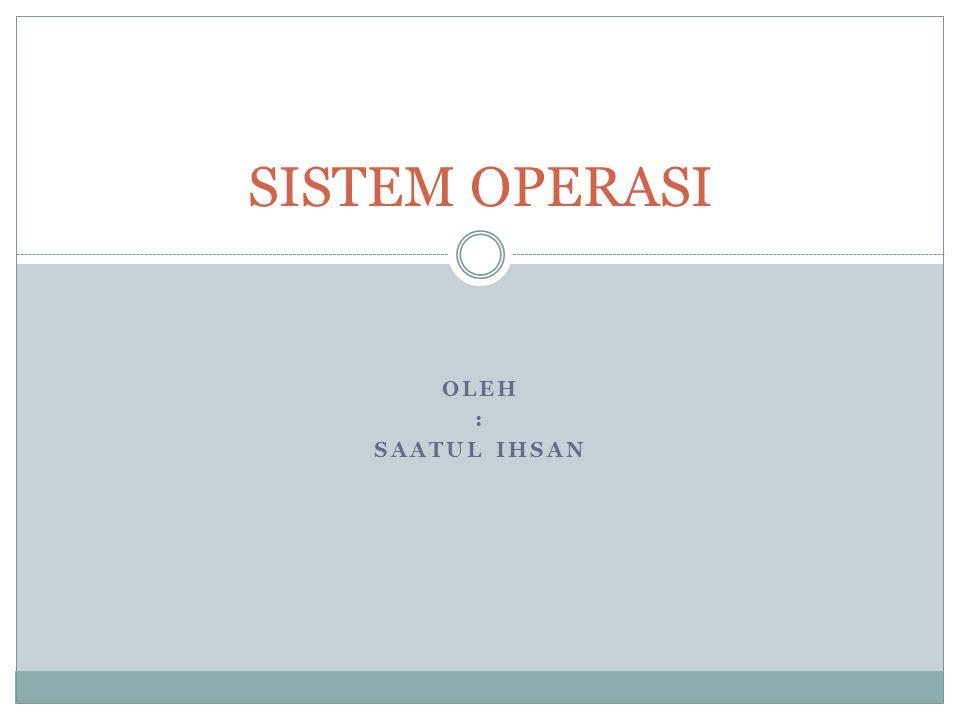 OLEH : SAATUL IHSAN SISTEM OPERASI
