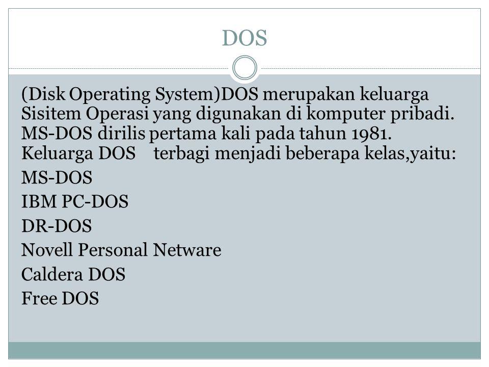 DOS (Disk Operating System)DOS merupakan keluarga Sisitem Operasi yang digunakan di komputer pribadi. MS-DOS dirilis pertama kali pada tahun 1981. Kel
