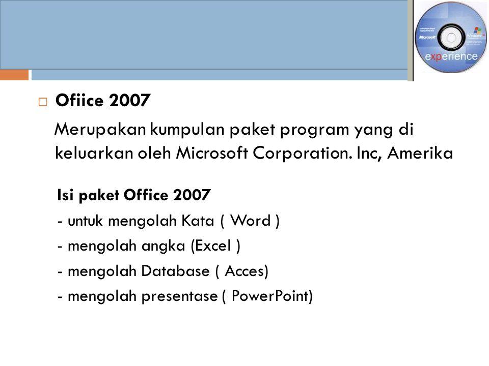  Ofiice 2007 Merupakan kumpulan paket program yang di keluarkan oleh Microsoft Corporation. Inc, Amerika Isi paket Office 2007 - untuk mengolah Kata