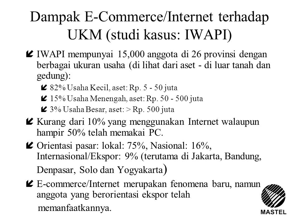 Dampak E-Commerce/Internet terhadap UKM (studi kasus: IWAPI) íIWAPI mempunyai 15,000 anggota di 26 provinsi dengan berbagai ukuran usaha (di lihat dar