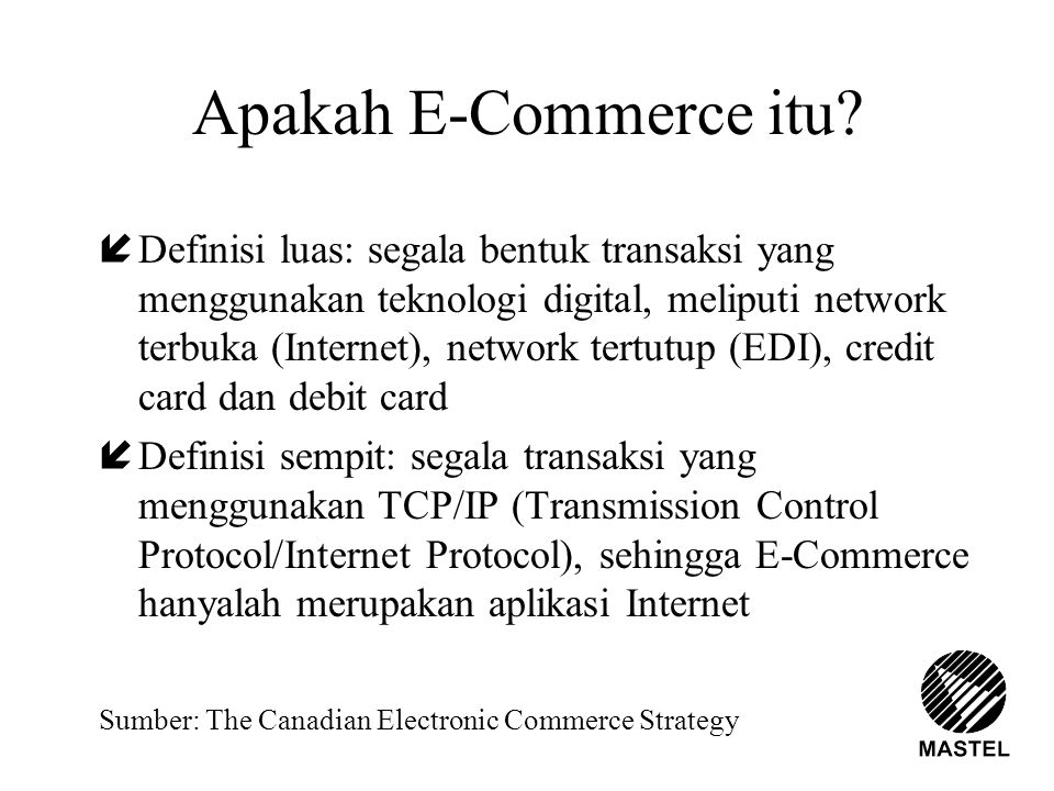 Apakah E-Commerce itu? íDefinisi luas: segala bentuk transaksi yang menggunakan teknologi digital, meliputi network terbuka (Internet), network tertut