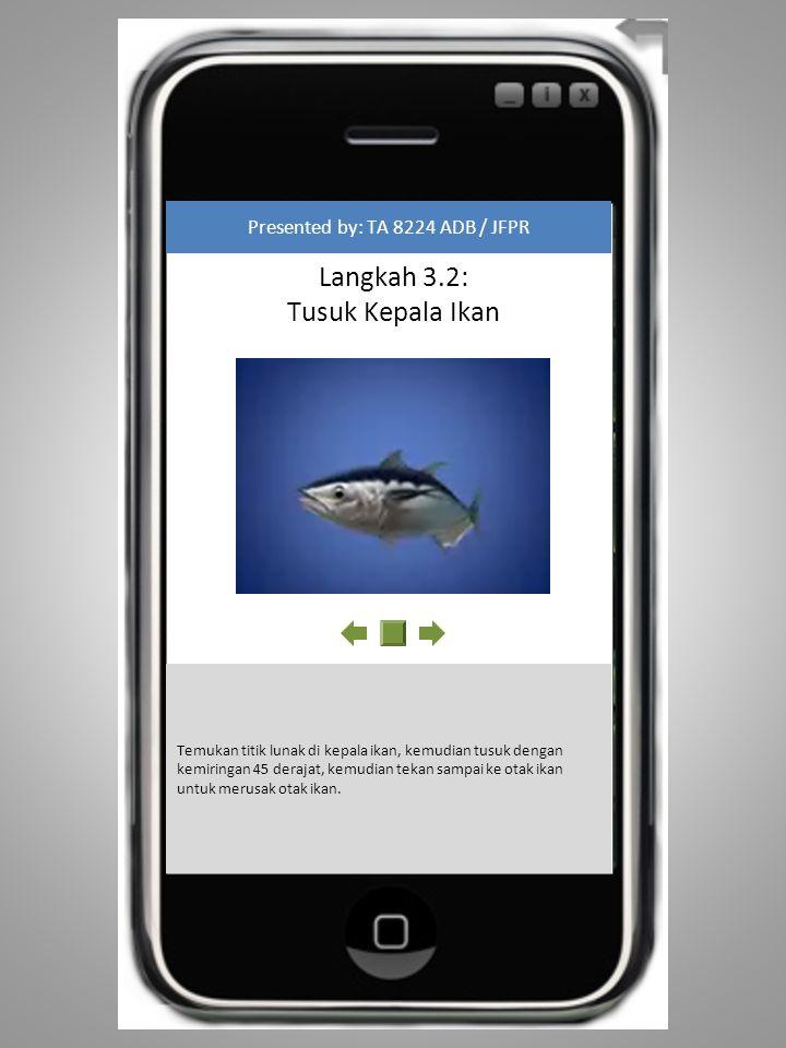 Langkah 3.3: Membuang Darah Ikan Presented by: TA 8224 ADB / JFPR Keluarkan darah ikan dengan cara memotong pada bagian belakang sirip dada ikan.