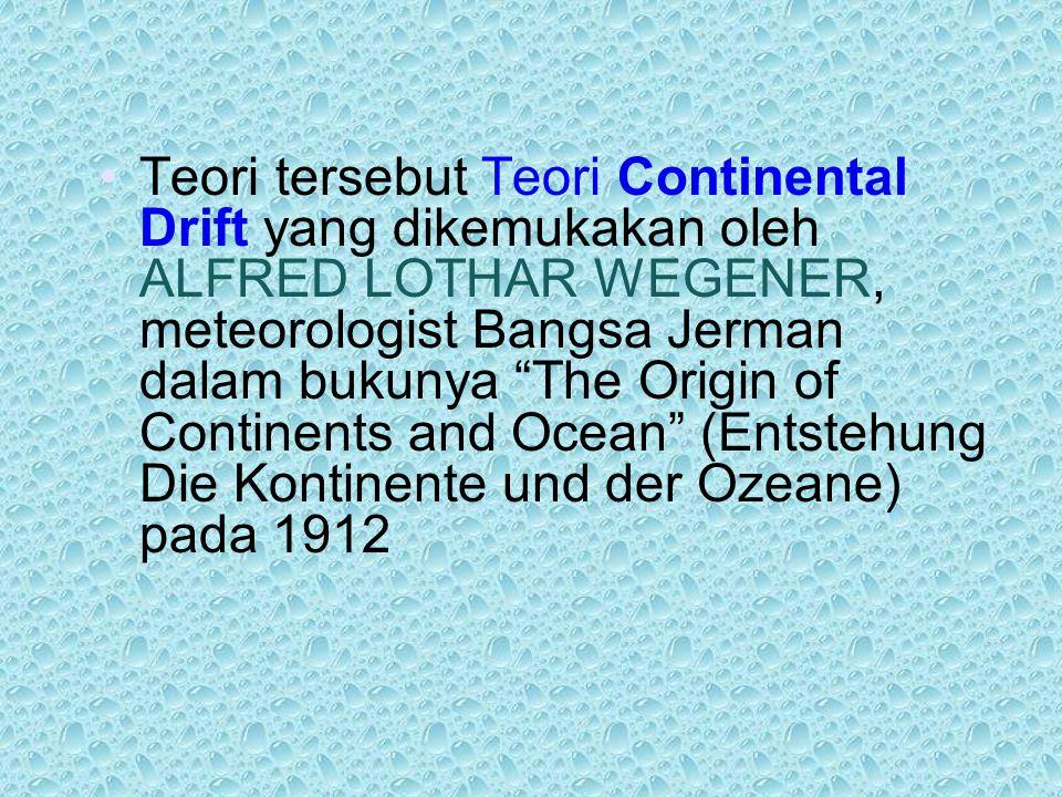 """Teori tersebut Teori Continental Drift yang dikemukakan oleh ALFRED LOTHAR WEGENER, meteorologist Bangsa Jerman dalam bukunya """"The Origin of Continent"""