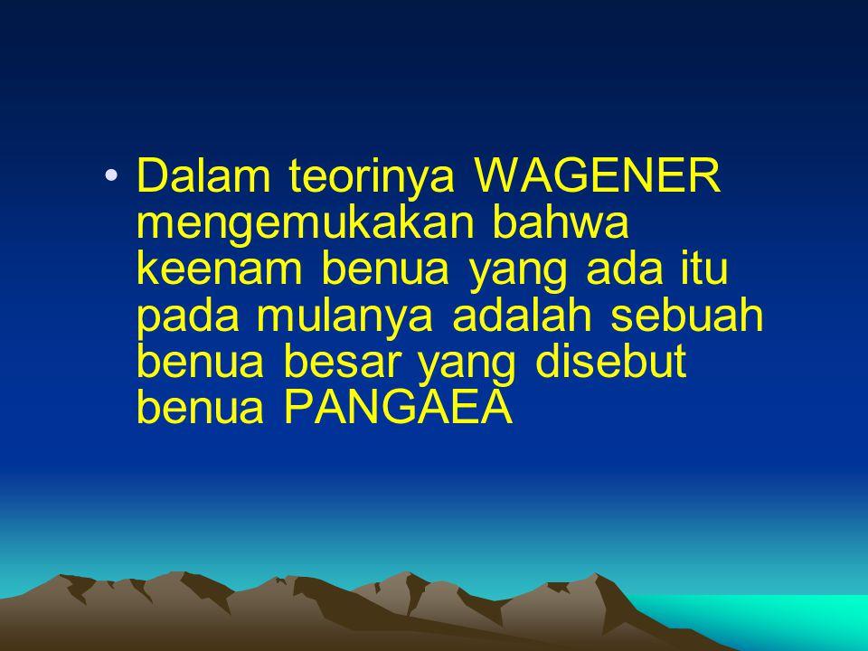 Dalam teorinya WAGENER mengemukakan bahwa keenam benua yang ada itu pada mulanya adalah sebuah benua besar yang disebut benua PANGAEA