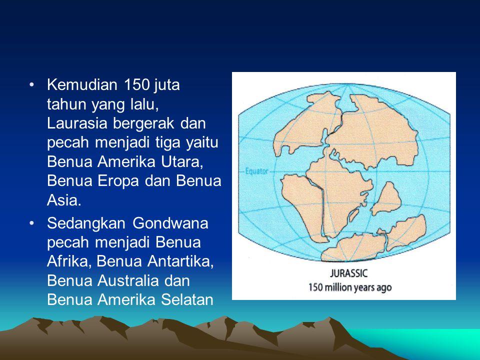 Kemudian 150 juta tahun yang lalu, Laurasia bergerak dan pecah menjadi tiga yaitu Benua Amerika Utara, Benua Eropa dan Benua Asia. Sedangkan Gondwana