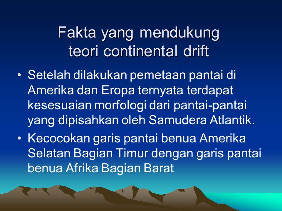 Fakta yang mendukung teori continental drift Setelah dilakukan pemetaan pantai di Amerika dan Eropa ternyata terdapat kesesuaian morfologi dari pantai
