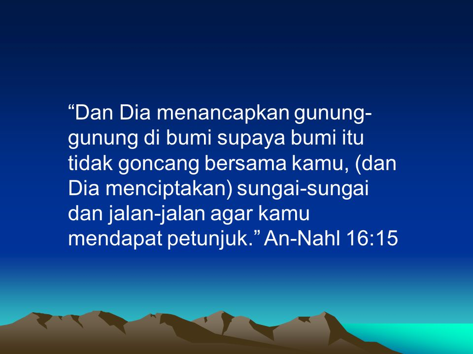 """""""Dan Dia menancapkan gunung- gunung di bumi supaya bumi itu tidak goncang bersama kamu, (dan Dia menciptakan) sungai-sungai dan jalan-jalan agar kamu"""