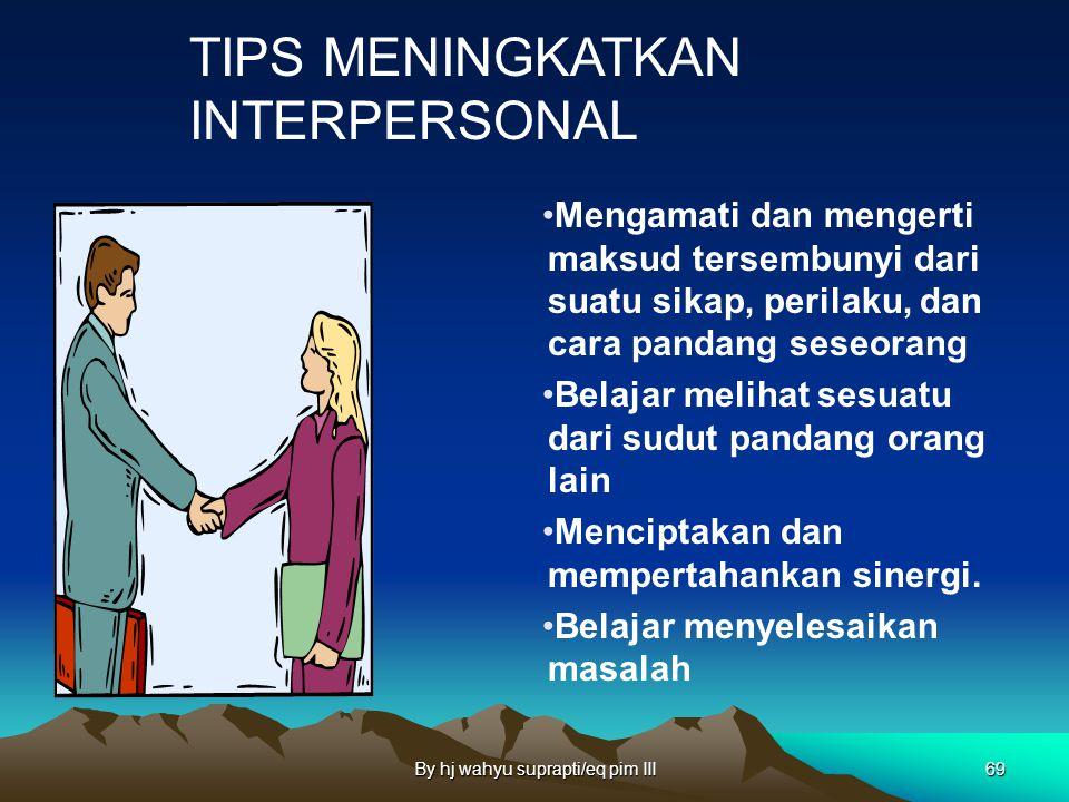By hj wahyu suprapti/eq pim III68 TIPS MENINGKATKAN INTERPERSONAL Melatih kemampuan berkomunikasi efektif baik secara verbal maupun non verbal. Mempel