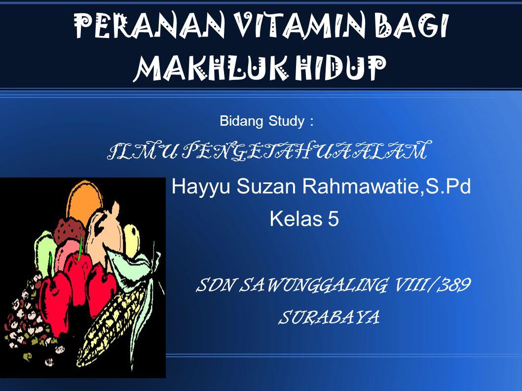 PERANAN VITAMIN BAGI MAKHLUK HIDUP Bidang Study : ILMU PENGETAHUA ALAM Hayyu Suzan Rahmawatie,S.Pd Kelas 5 SDN SAWUNGGALING VIII/389 SURABAYA