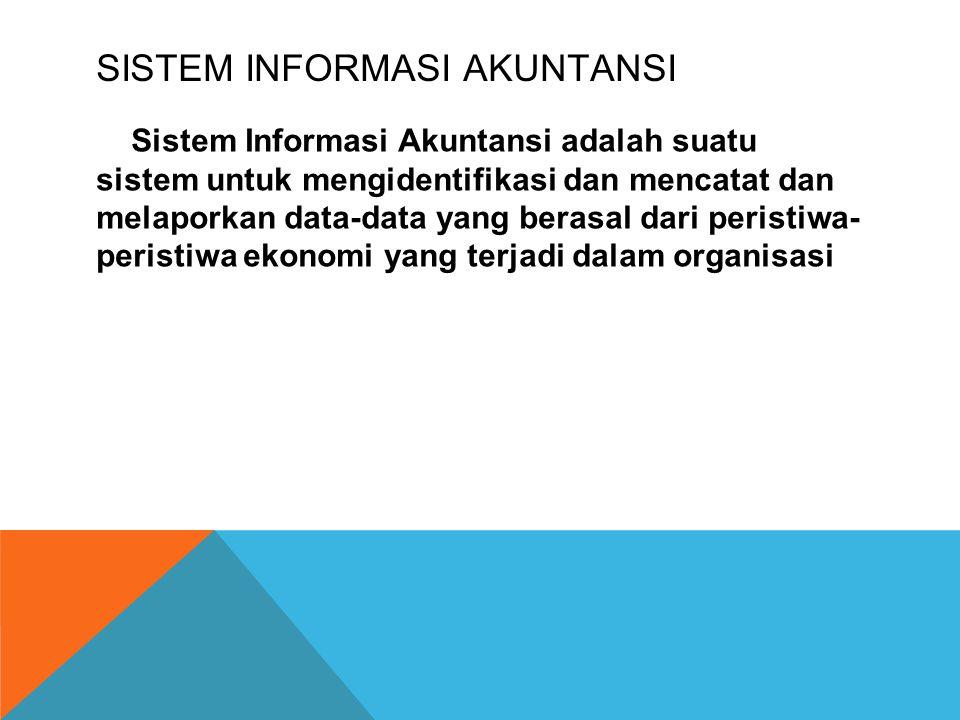SISTEM INFORMASI AKUNTANSI Sistem Informasi Akuntansi adalah suatu sistem untuk mengidentifikasi dan mencatat dan melaporkan data-data yang berasal dari peristiwa- peristiwa ekonomi yang terjadi dalam organisasi