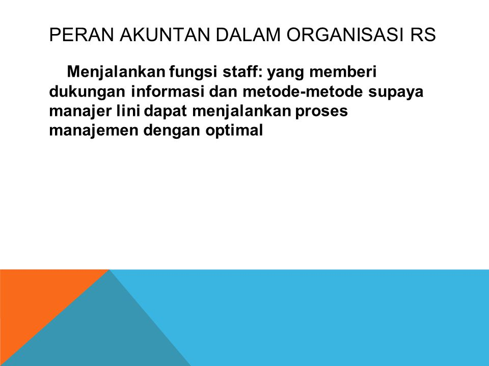 PERAN AKUNTAN DALAM ORGANISASI RS Menjalankan fungsi staff: yang memberi dukungan informasi dan metode-metode supaya manajer lini dapat menjalankan proses manajemen dengan optimal