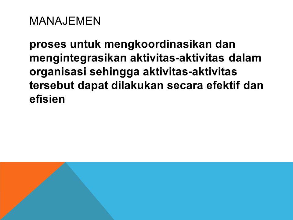 MANAJEMEN proses untuk mengkoordinasikan dan mengintegrasikan aktivitas-aktivitas dalam organisasi sehingga aktivitas-aktivitas tersebut dapat dilakukan secara efektif dan efisien