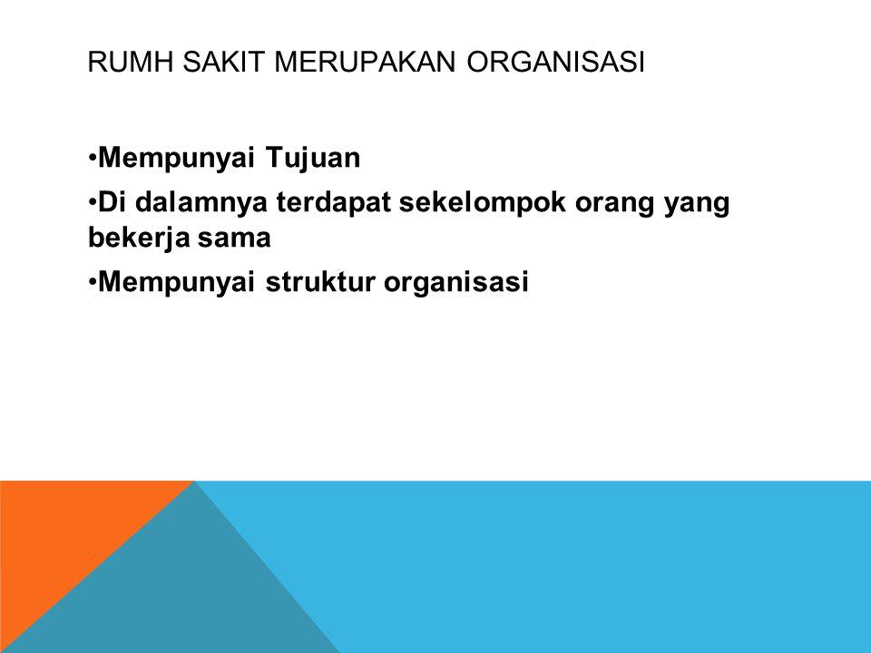 RUMH SAKIT MERUPAKAN ORGANISASI Mempunyai Tujuan Di dalamnya terdapat sekelompok orang yang bekerja sama Mempunyai struktur organisasi
