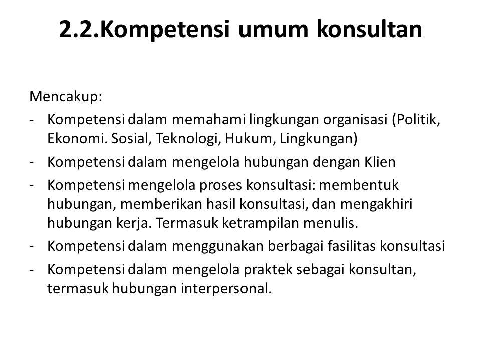 2.2.Kompetensi umum konsultan Mencakup: -Kompetensi dalam memahami lingkungan organisasi (Politik, Ekonomi. Sosial, Teknologi, Hukum, Lingkungan) -Kom