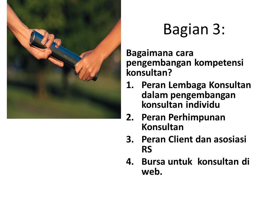 Bagian 3: Bagaimana cara pengembangan kompetensi konsultan? 1.Peran Lembaga Konsultan dalam pengembangan konsultan individu 2.Peran Perhimpunan Konsul