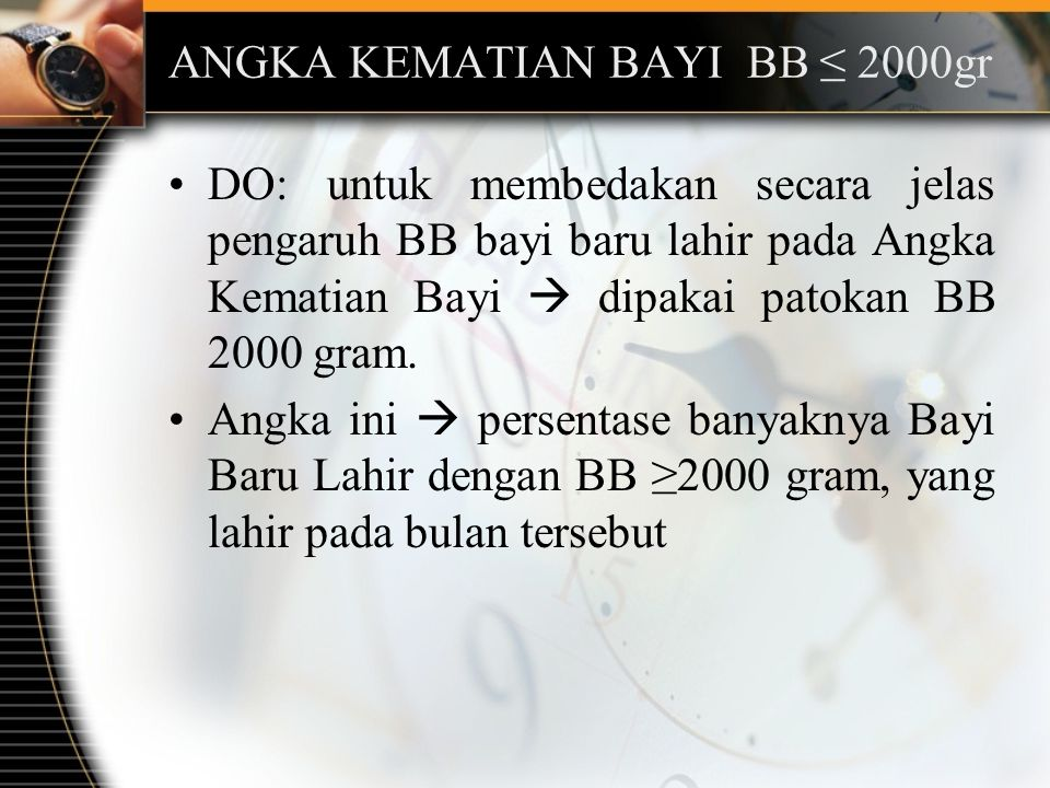 ANGKA KEMATIAN BAYI BB ≤ 2000gr DO: untuk membedakan secara jelas pengaruh BB bayi baru lahir pada Angka Kematian Bayi  dipakai patokan BB 2000 gram.