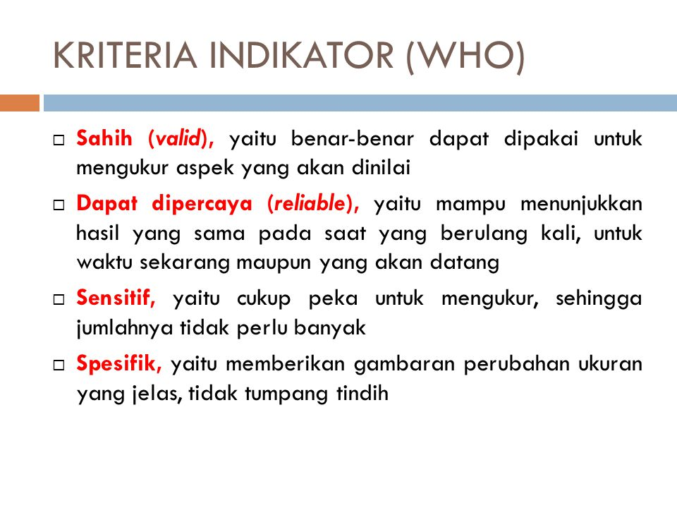 KRITERIA INDIKATOR (WHO)  Sahih (valid), yaitu benar-benar dapat dipakai untuk mengukur aspek yang akan dinilai  Dapat dipercaya (reliable), yaitu m