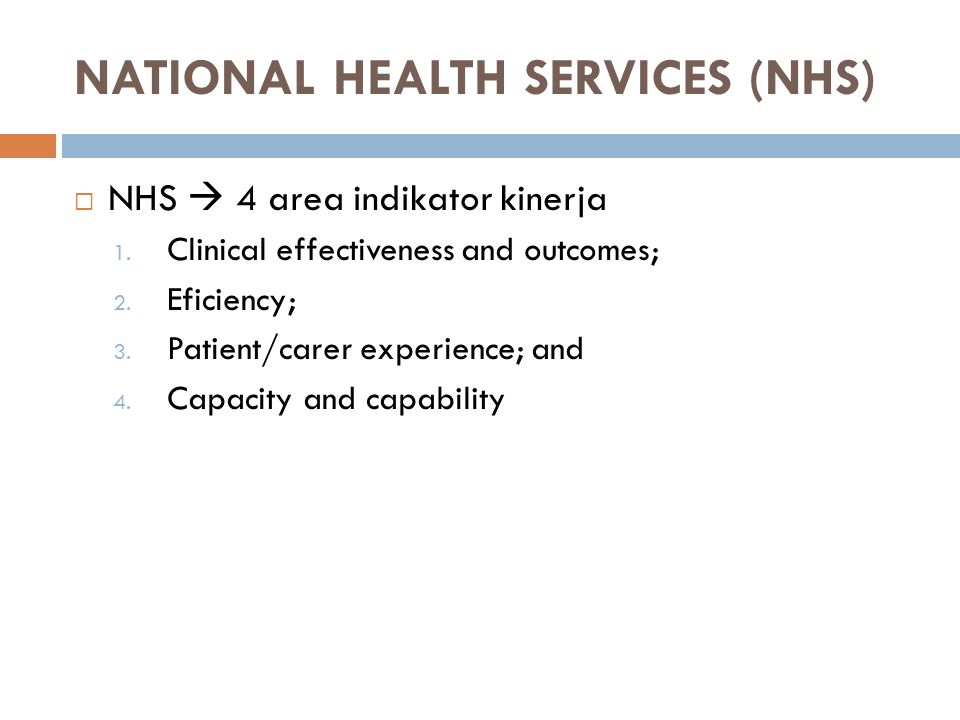 NATIONAL HEALTH SERVICES (NHS)  NHS  4 area indikator kinerja 1. Clinical effectiveness and outcomes; 2. Eficiency; 3. Patient/carer experience; and